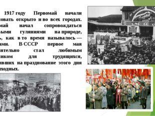 В 1917году Первомай начали праздновать открыто иво всех городах. Первомай