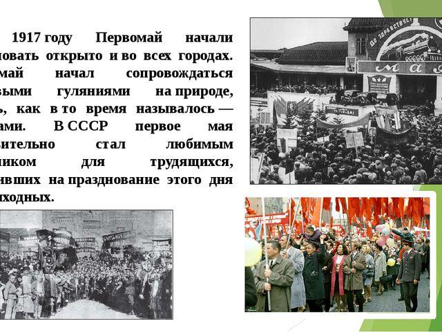 В 1917году Первомай начали праздновать открыто иво всех городах. Первомай...