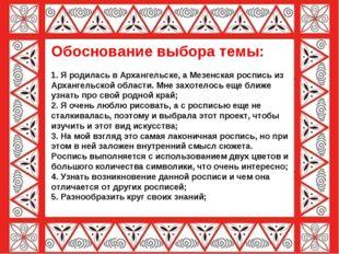 Обоснование выбора темы: 1. Я родилась в Архангельске, а Мезенская роспись из