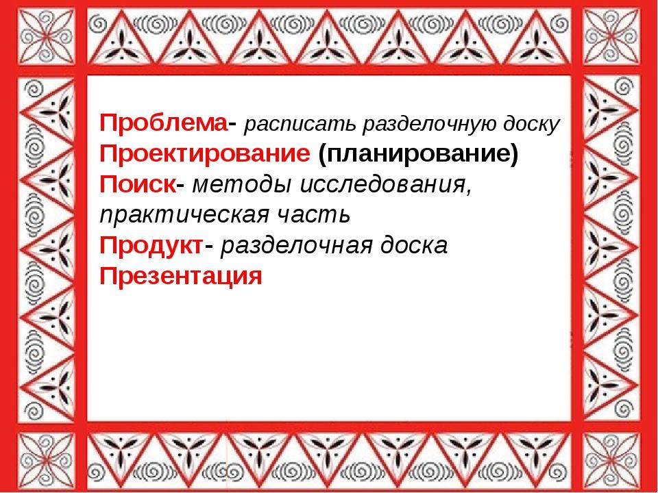 Проблема- расписать разделочную доску Проектирование (планирование) Поиск- м...