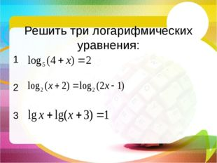 Решить три логарифмических уравнения: 1 2 3