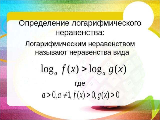 Определение логарифмического неравенства: Логарифмическим неравенством назыв...