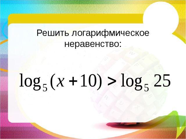 Решить логарифмическое неравенство: