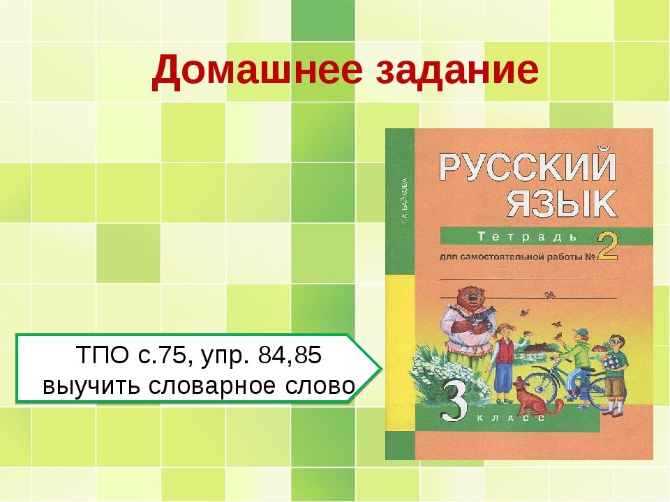 Домашнее задание ТПО с.75, упр. 84,85 выучить словарное слово