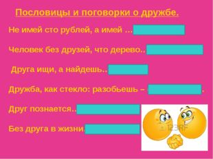 Не имей сто рублей, а имей …(сто друзей). Человек без друзей, что дерево…(без