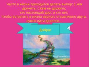 Часто в жизни приходится делать выбор: с кем дружить, с кем не дружить; кто н