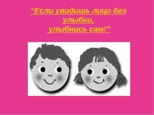 """""""Если увидишь лицо без улыбки, улыбнись сам!"""""""
