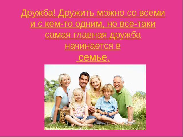 Дружба! Дружить можно со всеми и с кем-то одним, но все-таки самая главная др...