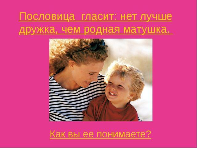 Пословица гласит: нет лучше дружка, чем родная матушка. Как вы ее понимаете?