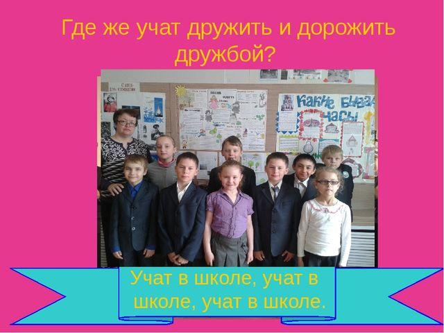 Где же учат дружить и дорожить дружбой? Учат в школе, учат в школе, учат в ш...