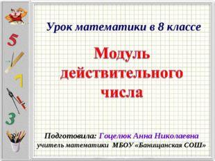 Урок математики в 8 классе Подготовила: Гоцелюк Анна Николаевна учитель матем