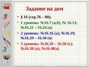 Задание на дом § 16 (стр.76 – 80); 1 уровень: №16.7 (а,б); № 16.13; №16.21 –