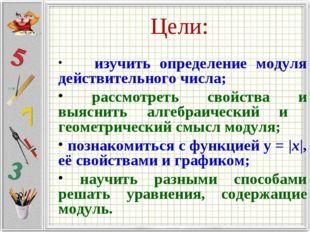 Цели: изучить определение модуля действительного числа; рассмотреть свойства