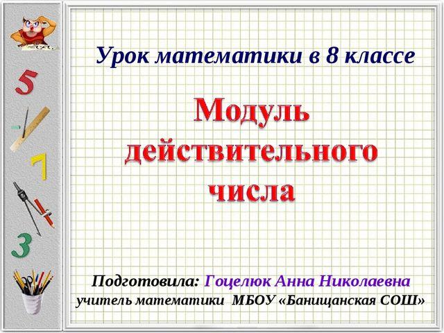 Урок математики в 8 классе Подготовила: Гоцелюк Анна Николаевна учитель матем...