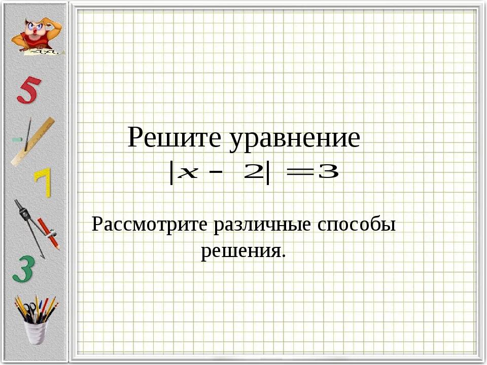 Решите уравнение Рассмотрите различные способы решения.