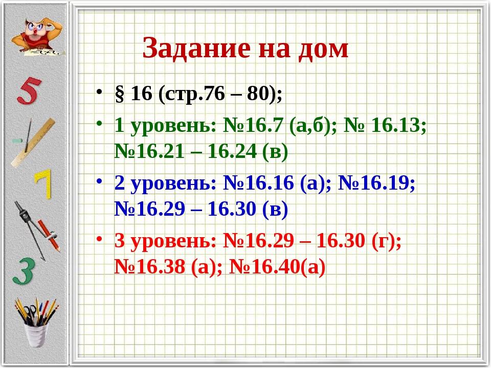 Задание на дом § 16 (стр.76 – 80); 1 уровень: №16.7 (а,б); № 16.13; №16.21 –...