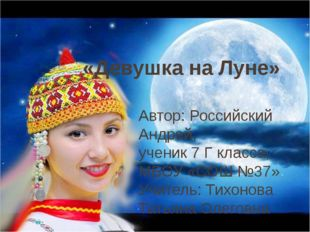 «Девушка на Луне» Автор: Российский Андрей, ученик 7 Г класса, МБОУ «СОШ №37