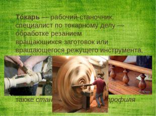 Тóкарь— рабочий-станочник, специалист потокарному делу—обработке резанием