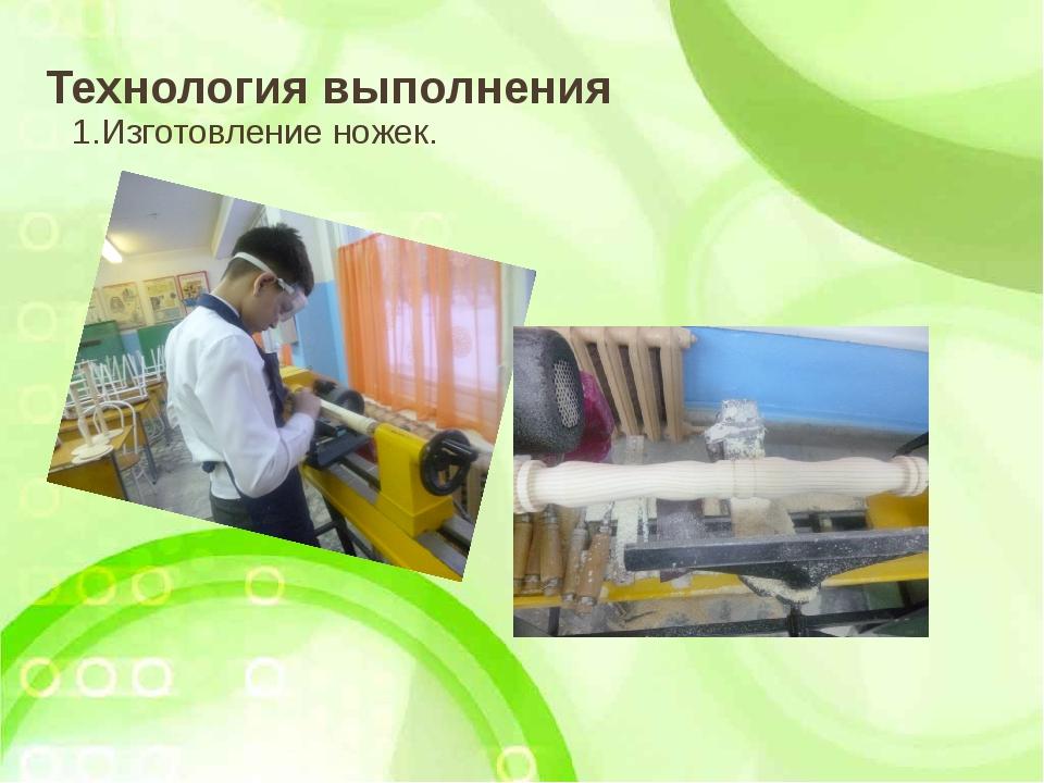 Технология выполнения 1.Изготовление ножек.