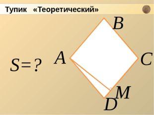 А D В С М S=? Тупик «Теоретический»