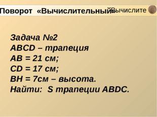 Задача №2 ABCD – трапеция AB = 21 см; CD = 17 см; BH = 7см – высота. Найти: