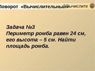 Задача №3 Периметр ромба равен 24 см, его высота – 5 см. Найти площадь ромба.