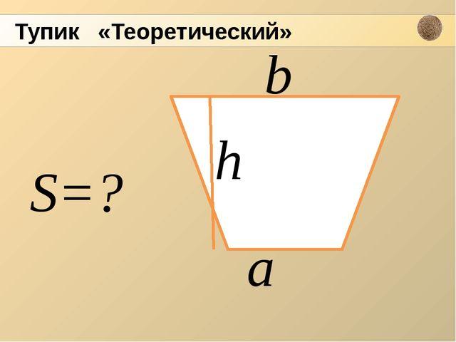 h а b S=? Тупик «Теоретический»