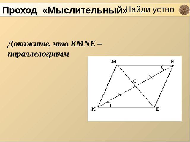 Докажите, что KMNE – параллелограмм Проход «Мыслительный» Найди устно