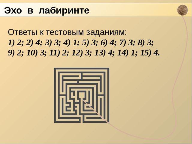 Эхо в лабиринте Ответы к тестовым заданиям: 1) 2; 2) 4; 3) 3; 4) 1; 5) 3; 6)...
