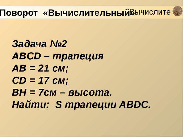 Задача №2 ABCD – трапеция AB = 21 см; CD = 17 см; BH = 7см – высота. Найти:...