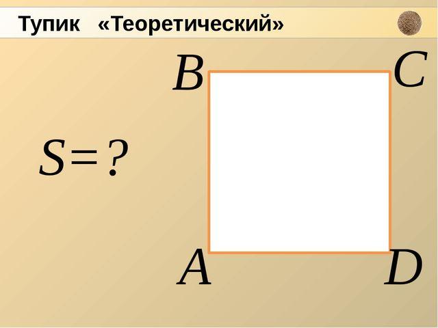 А С D В S=? Тупик «Теоретический»