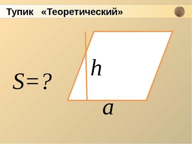 а h S=? Тупик «Теоретический»