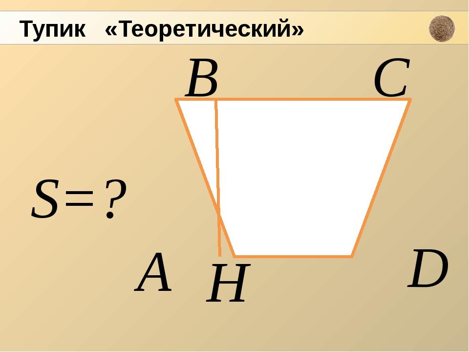 S=? А H D С В Тупик «Теоретический»