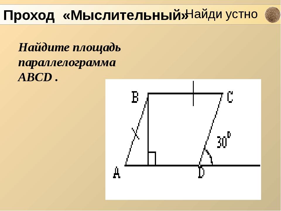 Найдите площадь параллелограмма ABCD . Проход «Мыслительный» Найди устно