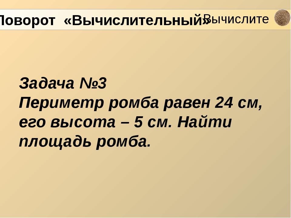Задача №3 Периметр ромба равен 24 см, его высота – 5 см. Найти площадь ромба....