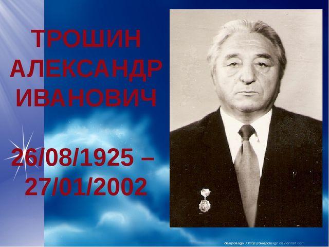 ТРОШИН АЛЕКСАНДР ИВАНОВИЧ 26/08/1925 – 27/01/2002