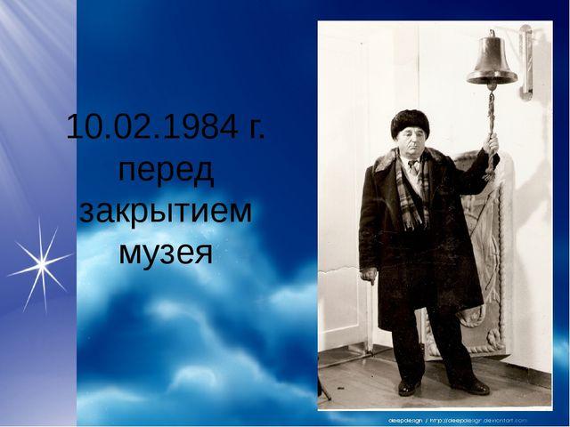 10.02.1984 г. перед закрытием музея