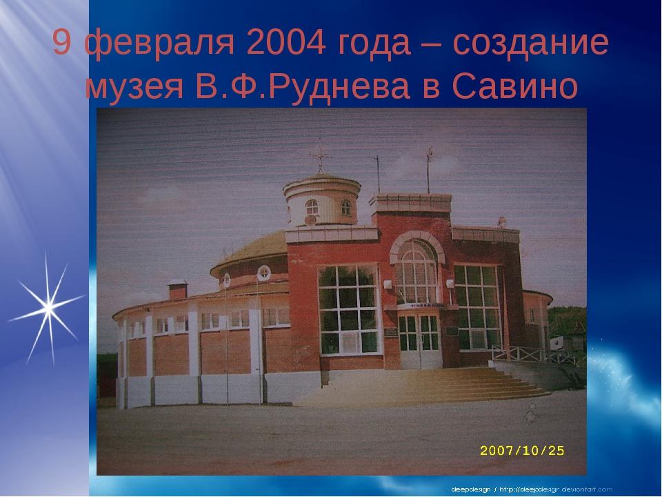 9 февраля 2004 года – создание музея В.Ф.Руднева в Савино