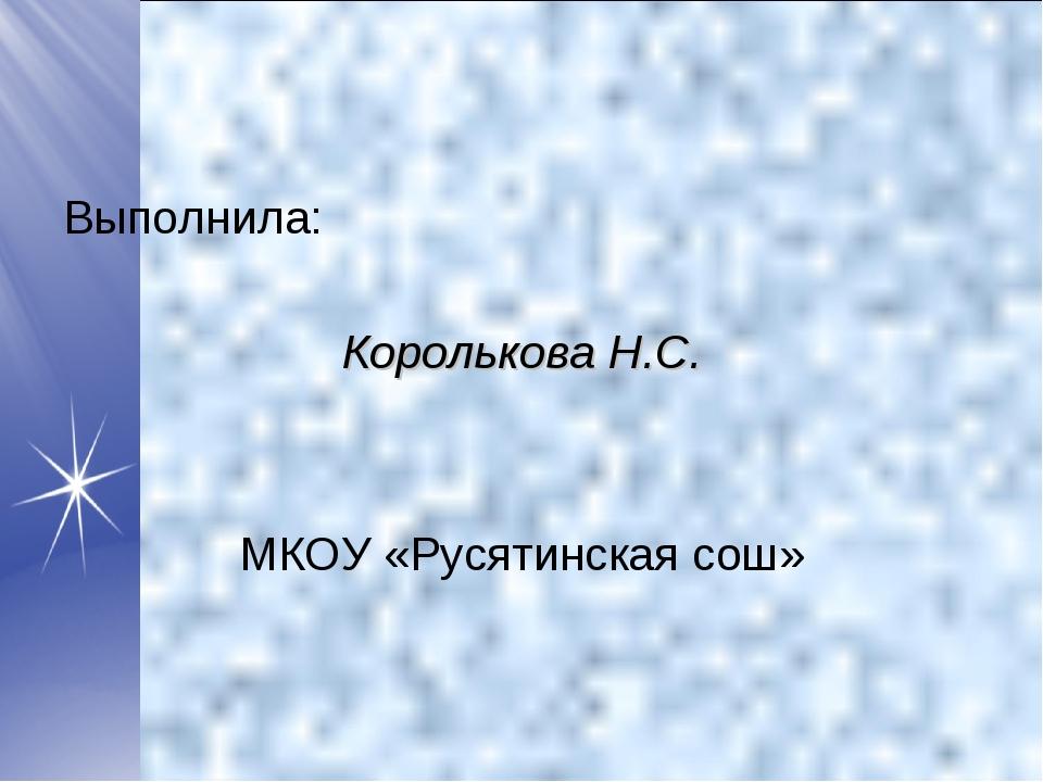 Выполнила: Королькова Н.С. МКОУ «Русятинская сош»