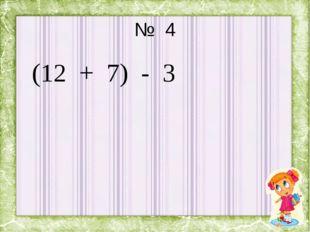 № 4 (12 + 7) - 3