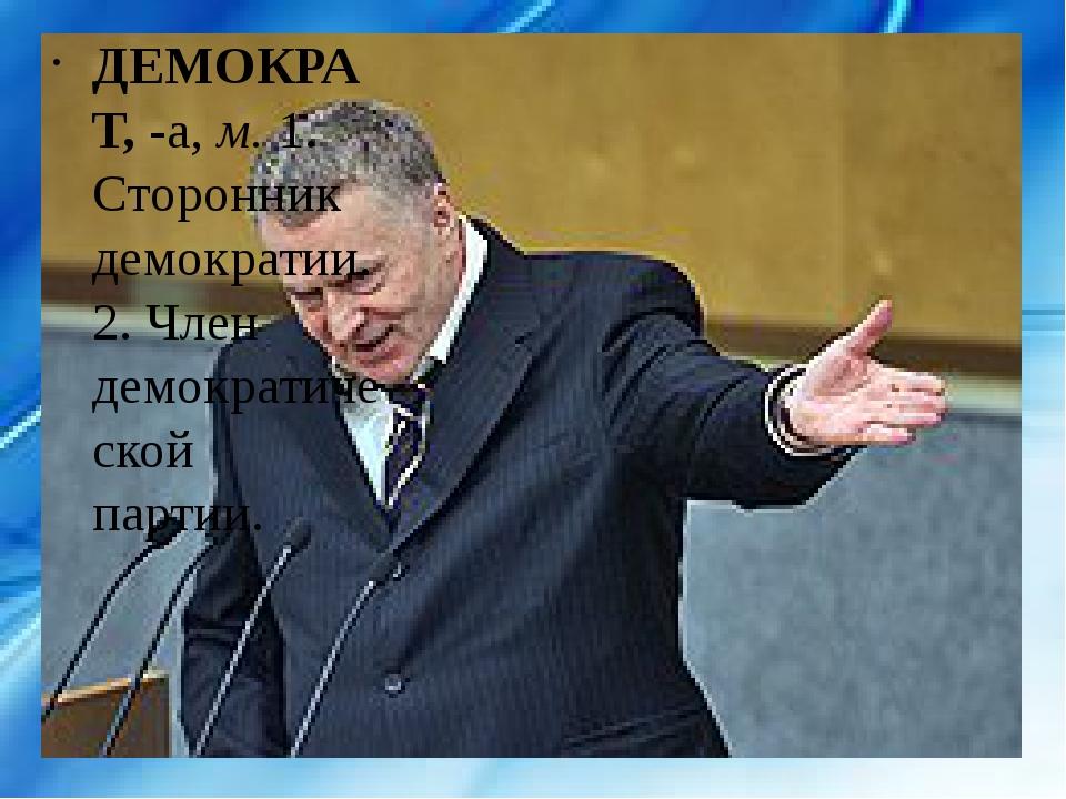 ДЕМОКРАТ,-а,м.1. Сторонник демократии. 2. Член демократической партии.