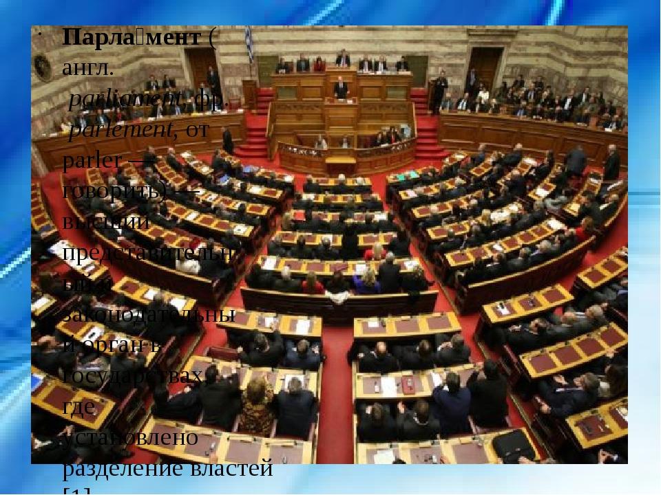 Парла́мент(англ.parliament,фр.parlement, от parler — говорить) — высший...