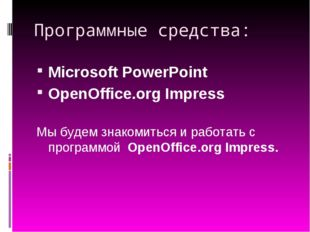Программные средства: Microsoft PowerPoint OpenOffice.org Impress Мы будем зн