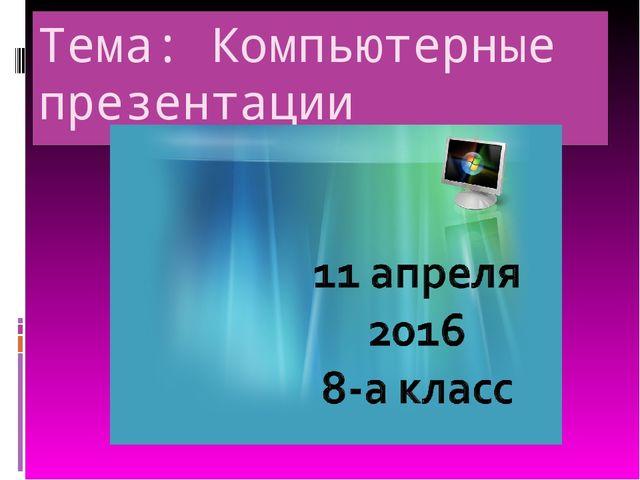 Тема: Компьютерные презентации