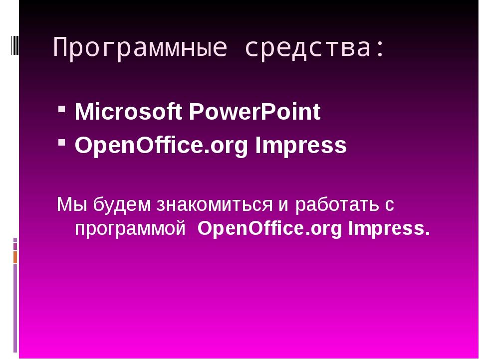 Программные средства: Microsoft PowerPoint OpenOffice.org Impress Мы будем зн...