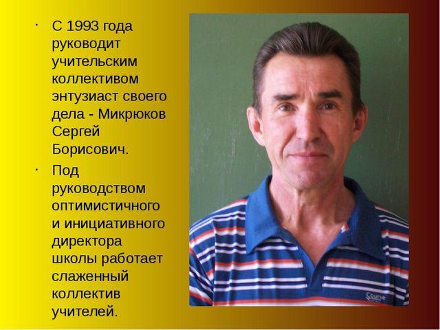 С 1993 года руководит учительским коллективом энтузиаст своего дела - Микрюко...