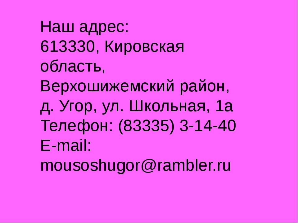 Наш адрес: 613330, Кировская область, Верхошижемский район, д. Угор, ул. Школ...