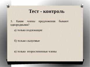 Тест - контроль 3. Какие члены предложения бывают    однородными?      а) т