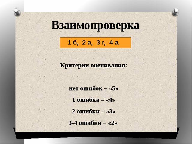 Взаимопроверка 1 б,  2 а,  3 г,  4 а.  Критерии оценивания:  нет ошибок...