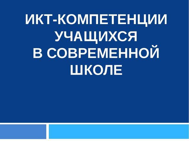 ИКТ-КОМПЕТЕНЦИИ УЧАЩИХСЯ В СОВРЕМЕННОЙ ШКОЛЕ Босова Л.Л.